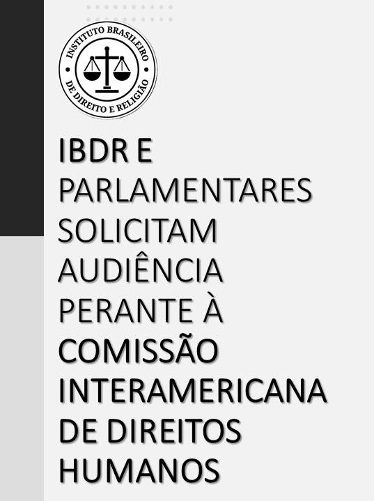 IBDR E PARLAMENTARES SOLICITAM AUDIÊNCIA PERANTE À COMISSÃO INTERAMERICANA DE DIREITOS HUMANOS